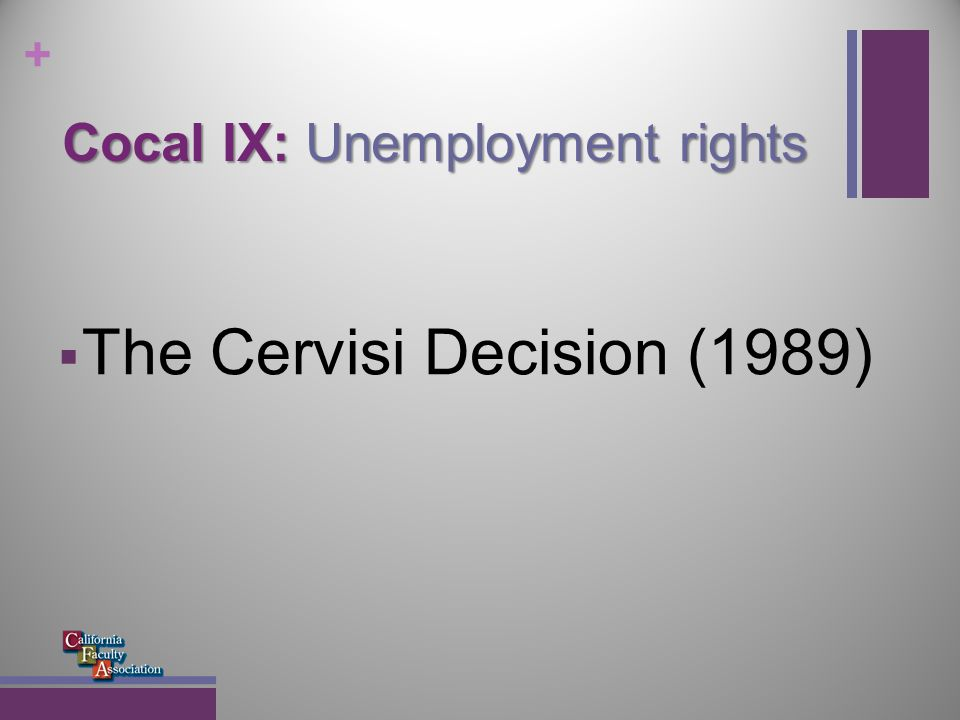 + Cocal IX: Unemployment rights Plaintiffs: Gisele Cervisi, Muriel Bartholomew, and other part- time, hourly employees in SF Community College district Fall 1983 and Fall 1984: some received unemployment insurance (UI) benefits between Fall and Spring terms, while others did not EDD denied claims, arguing reasonable assurance of work Higher levels of appeal within EDD upheld denial of claims Administrative Law Judge (ALJ) upheld EDD denial of claims Lecturers petitioned Superior Court for Writ of Mandate