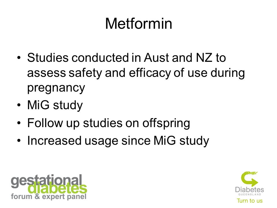 Metformin Studies conducted in Aust and NZ to assess safety and efficacy of use during pregnancy MiG study Follow up studies on offspring Increased us