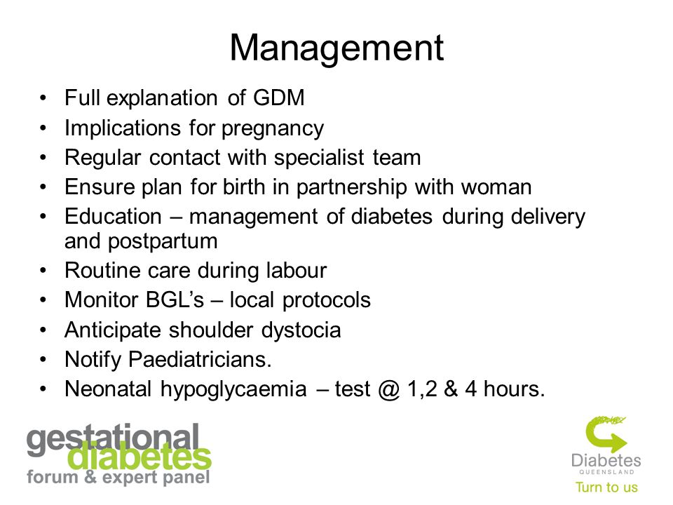 Management Full explanation of GDM Implications for pregnancy Regular contact with specialist team Ensure plan for birth in partnership with woman Edu