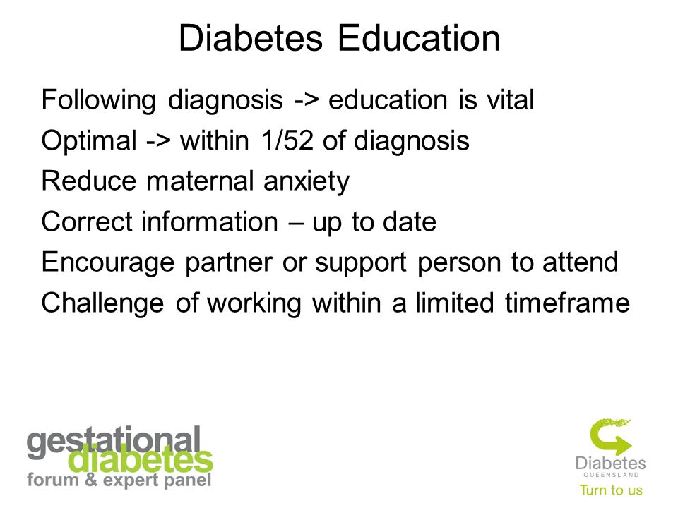 Diabetes Education Following diagnosis -> education is vital Optimal -> within 1/52 of diagnosis Reduce maternal anxiety Correct information – up to date Encourage partner or support person to attend Challenge of working within a limited timeframe