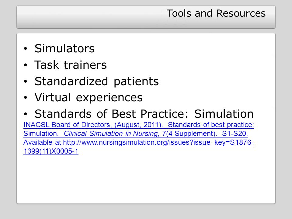 Simulators Task trainers Standardized patients Virtual experiences Standards of Best Practice: Simulation INACSL Board of Directors, (August, 2011). S