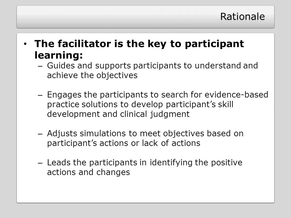 The facilitator is the key to participant learning: – Guides and supports participants to understand and achieve the objectives – Engages the particip