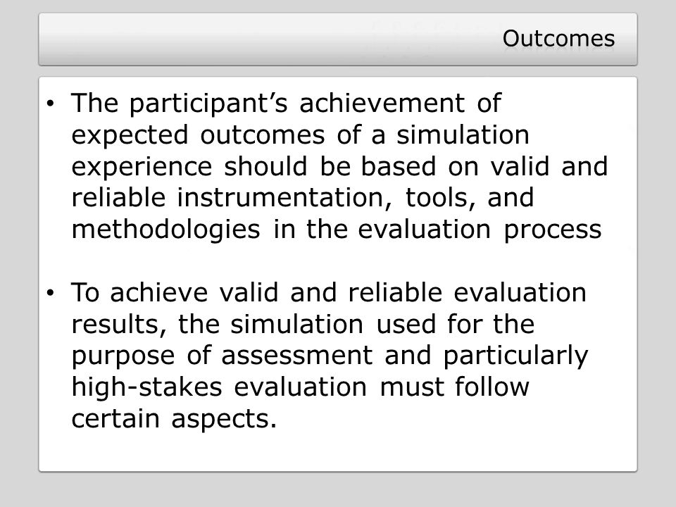 The participant's achievement of expected outcomes of a simulation experience should be based on valid and reliable instrumentation, tools, and method
