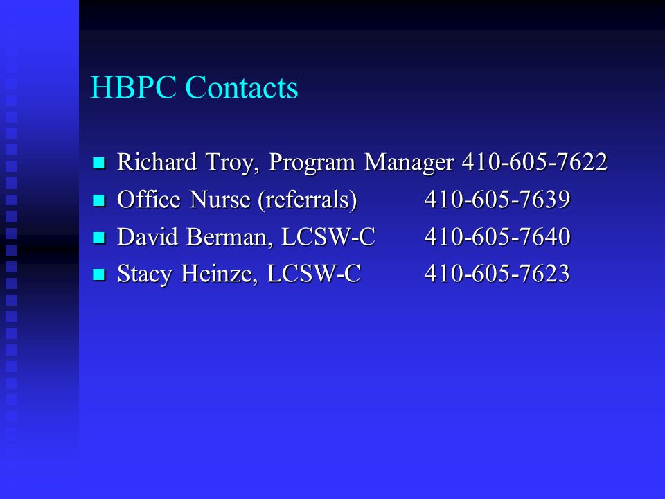 HBPC Contacts Richard Troy, Program Manager 410-605-7622 Richard Troy, Program Manager 410-605-7622 Office Nurse (referrals) 410-605-7639 Office Nurse (referrals) 410-605-7639 David Berman, LCSW-C410-605-7640 David Berman, LCSW-C410-605-7640 Stacy Heinze, LCSW-C410-605-7623 Stacy Heinze, LCSW-C410-605-7623