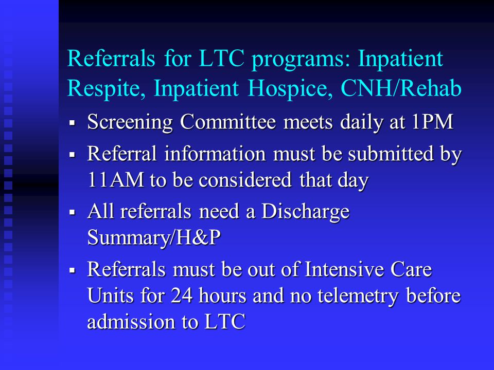 Referrals for LTC programs: Inpatient Respite, Inpatient Hospice, CNH/Rehab  Screening Committee meets daily at 1PM  Referral information must be submitted by 11AM to be considered that day  All referrals need a Discharge Summary/H&P  Referrals must be out of Intensive Care Units for 24 hours and no telemetry before admission to LTC