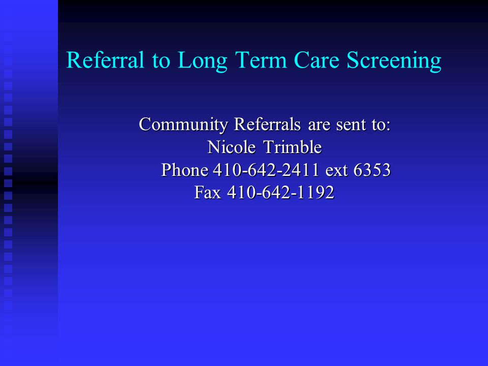Referral to Long Term Care Screening Community Referrals are sent to: Nicole Trimble Phone 410-642-2411 ext 6353 Phone 410-642-2411 ext 6353 Fax 410-642-1192