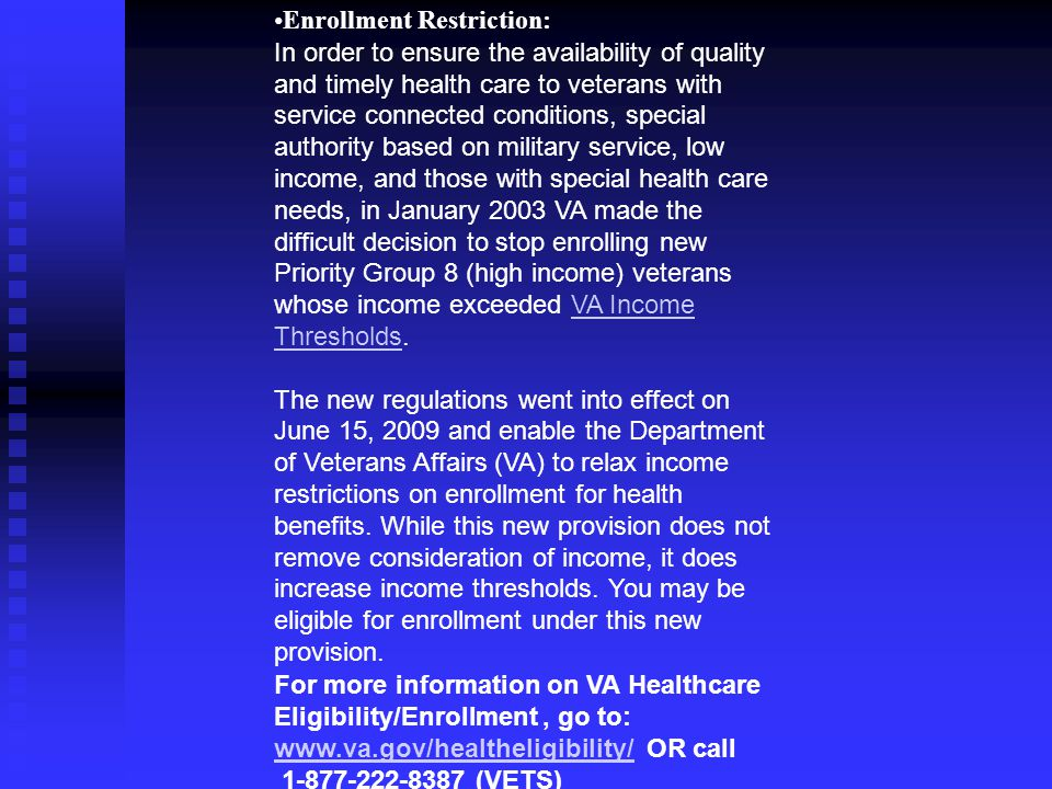 Enrollment Restriction: In order to ensure the availability of quality and timely health care to veterans with service connected conditions, special authority based on military service, low income, and those with special health care needs, in January 2003 VA made the difficult decision to stop enrolling new Priority Group 8 (high income) veterans whose income exceeded VA Income Thresholds.