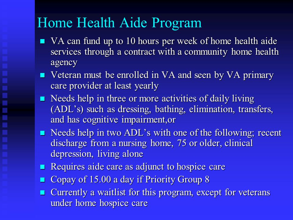 Home Health Aide Program VA can fund up to 10 hours per week of home health aide services through a contract with a community home health agency VA can fund up to 10 hours per week of home health aide services through a contract with a community home health agency Veteran must be enrolled in VA and seen by VA primary care provider at least yearly Veteran must be enrolled in VA and seen by VA primary care provider at least yearly Needs help in three or more activities of daily living (ADL's) such as dressing, bathing, elimination, transfers, and has cognitive impairment,or Needs help in three or more activities of daily living (ADL's) such as dressing, bathing, elimination, transfers, and has cognitive impairment,or Needs help in two ADL's with one of the following; recent discharge from a nursing home, 75 or older, clinical depression, living alone Needs help in two ADL's with one of the following; recent discharge from a nursing home, 75 or older, clinical depression, living alone Requires aide care as adjunct to hospice care Requires aide care as adjunct to hospice care Copay of 15.00 a day if Priority Group 8 Copay of 15.00 a day if Priority Group 8 Currently a waitlist for this program, except for veterans under home hospice care Currently a waitlist for this program, except for veterans under home hospice care