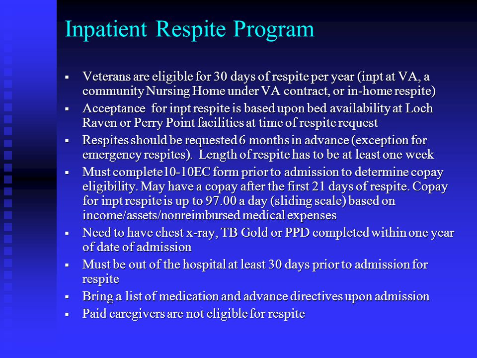 Inpatient Respite Program  Veterans are eligible for 30 days of respite per year (inpt at VA, a community Nursing Home under VA contract, or in-home respite)  Acceptance for inpt respite is based upon bed availability at Loch Raven or Perry Point facilities at time of respite request  Respites should be requested 6 months in advance (exception for emergency respites).