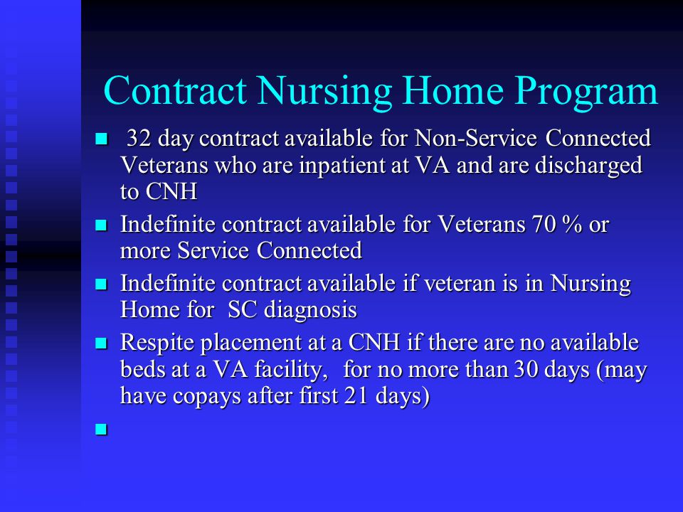 Contract Nursing Home Program 32 day contract available for Non-Service Connected Veterans who are inpatient at VA and are discharged to CNH 32 day contract available for Non-Service Connected Veterans who are inpatient at VA and are discharged to CNH Indefinite contract available for Veterans 70 % or more Service Connected Indefinite contract available for Veterans 70 % or more Service Connected Indefinite contract available if veteran is in Nursing Home for SC diagnosis Indefinite contract available if veteran is in Nursing Home for SC diagnosis Respite placement at a CNH if there are no available beds at a VA facility, for no more than 30 days (may have copays after first 21 days) Respite placement at a CNH if there are no available beds at a VA facility, for no more than 30 days (may have copays after first 21 days)