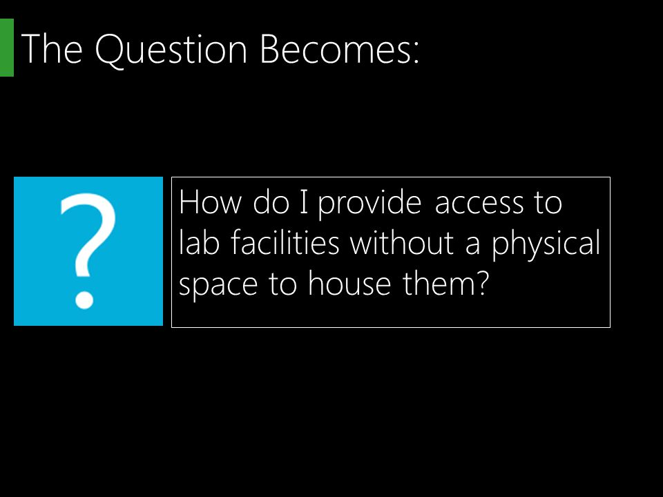 The Question Becomes: How do I provide access to lab facilities without a physical space to house them