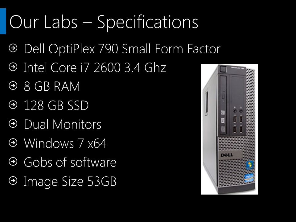 Our Labs – Specifications Dell OptiPlex 790 Small Form Factor Intel Core i7 2600 3.4 Ghz 8 GB RAM 128 GB SSD Dual Monitors Windows 7 x64 Gobs of software Image Size 53GB