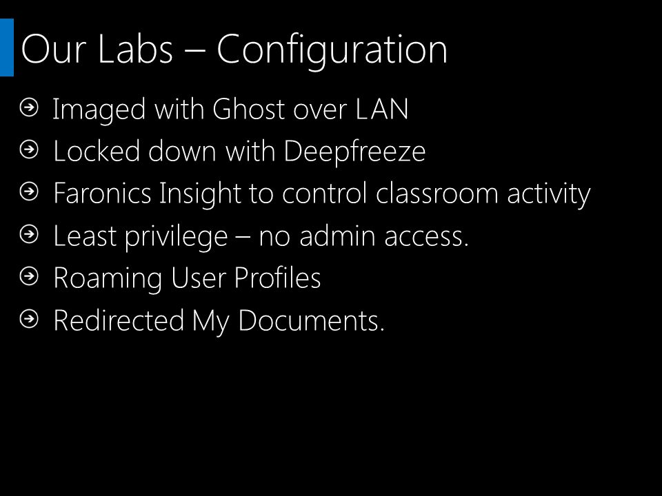 Our Labs – Configuration Imaged with Ghost over LAN Locked down with Deepfreeze Faronics Insight to control classroom activity Least privilege – no admin access.