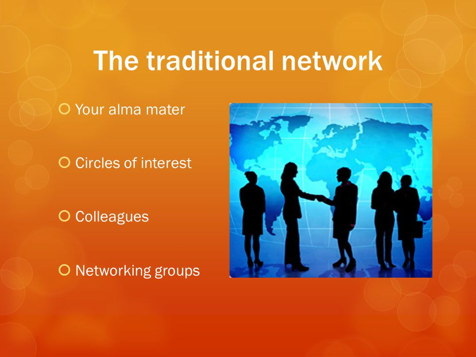 The traditional network  Your alma mater  Circles of interest  Colleagues  Networking groups
