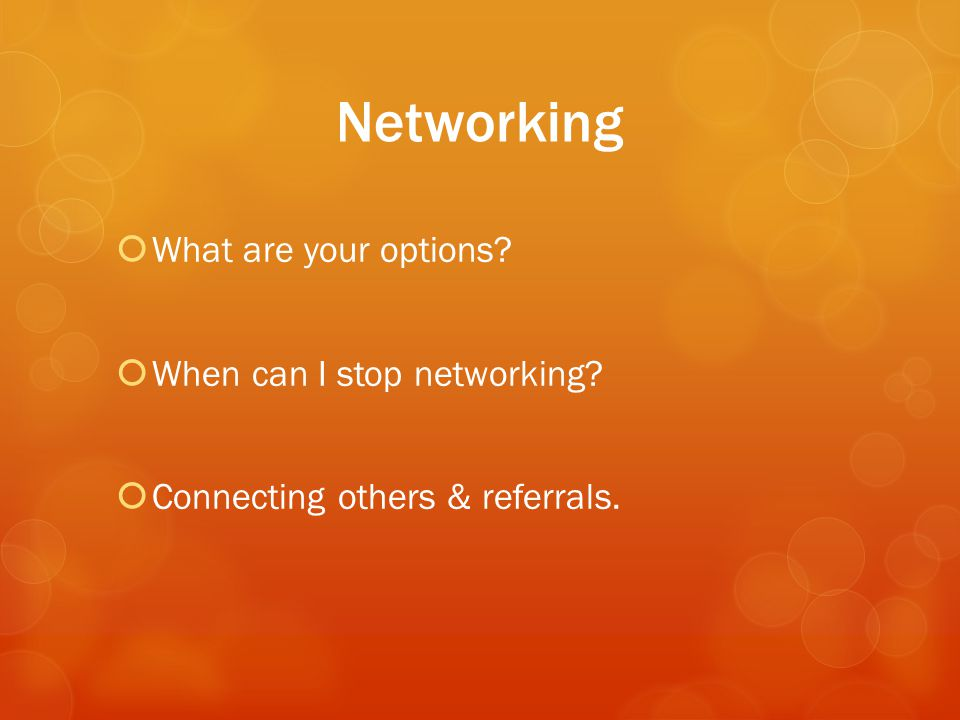 Networking  What are your options  When can I stop networking  Connecting others & referrals.