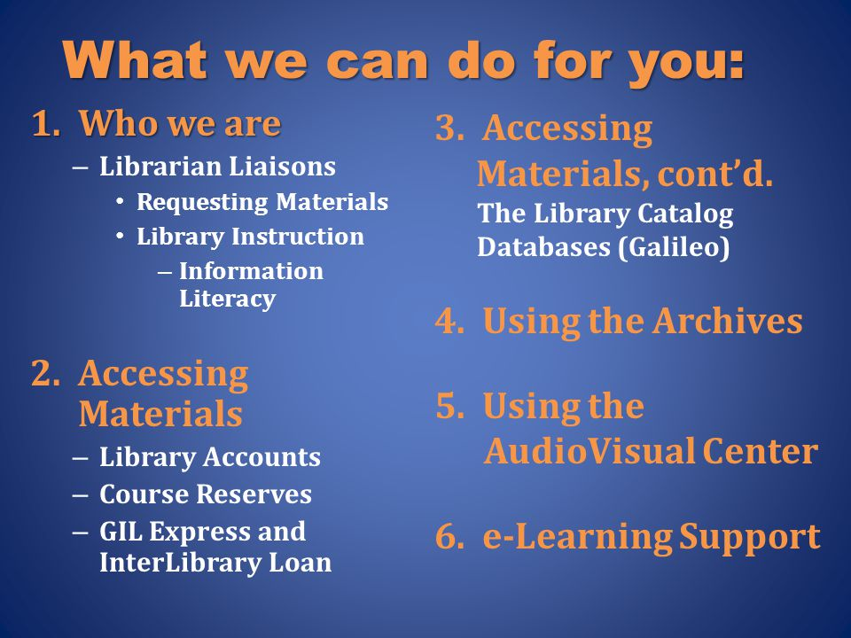 What we can do for you: 1.Who we are – Librarian Liaisons Requesting Materials Library Instruction – Information Literacy 2.Accessing Materials – Library Accounts – Course Reserves – GIL Express and InterLibrary Loan 3.