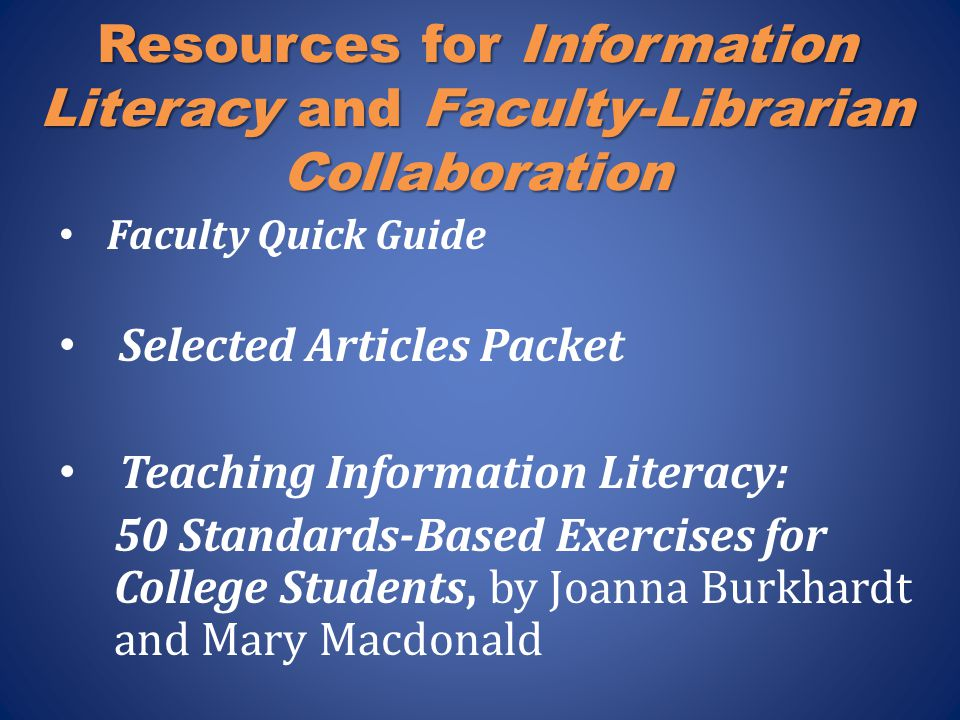 Resources for Information Literacy and Faculty-Librarian Collaboration Faculty Quick Guide Selected Articles Packet Teaching Information Literacy: 50 Standards-Based Exercises for College Students, by Joanna Burkhardt and Mary Macdonald