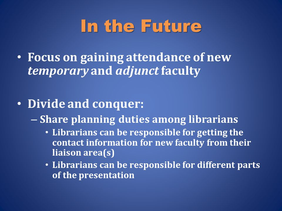 In the Future Focus on gaining attendance of new temporary and adjunct faculty Divide and conquer: – Share planning duties among librarians Librarians can be responsible for getting the contact information for new faculty from their liaison area(s) Librarians can be responsible for different parts of the presentation