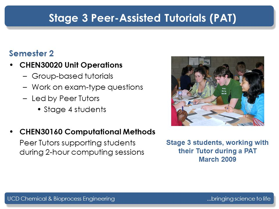 ...bringing science to lifeUCD Chemical & Bioprocess Engineering Stage 3 Peer-Assisted Tutorials (PAT) Semester 2 CHEN30020 Unit Operations –Group-bas