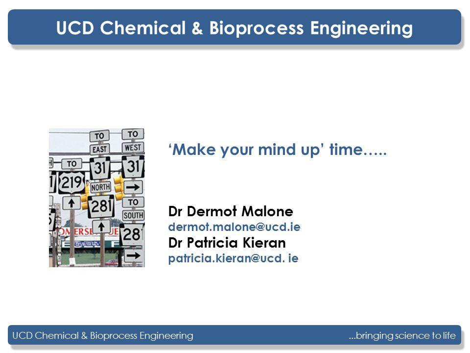 UCD Chemical & Bioprocess Engineering Dr Dermot Malone dermot.malone@ucd.ie Dr Patricia Kieran patricia.kieran@ucd. ie 'Make your mind up' time….. UCD