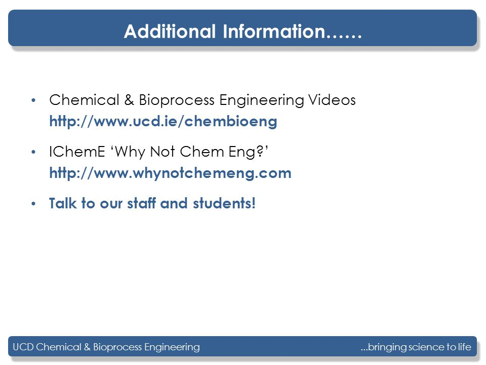 ...bringing science to lifeUCD Chemical & Bioprocess Engineering Additional Information…… Chemical & Bioprocess Engineering Videos http://www.ucd.ie/chembioeng IChemE 'Why Not Chem Eng ' http://www.whynotchemeng.com Talk to our staff and students!