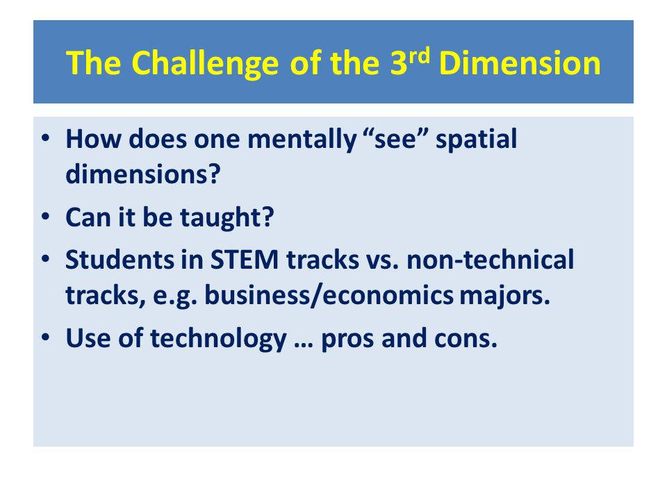 """The Challenge of the 3 rd Dimension How does one mentally """"see"""" spatial dimensions? Can it be taught? Students in STEM tracks vs. non-technical tracks"""