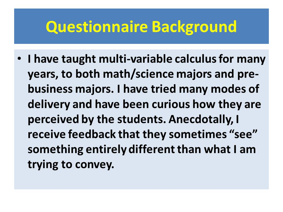Questionnaire Background I have taught multi-variable calculus for many years, to both math/science majors and pre- business majors. I have tried many