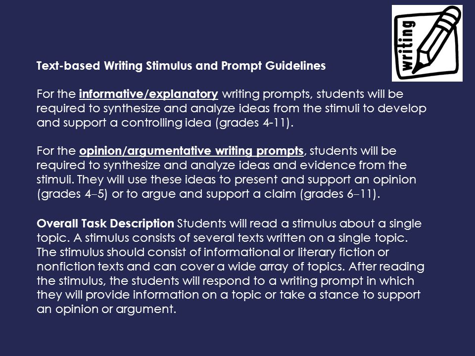 Text-based Writing Stimulus and Prompt Guidelines For the informative/explanatory writing prompts, students will be required to synthesize and analyze ideas from the stimuli to develop and support a controlling idea (grades 4-11).