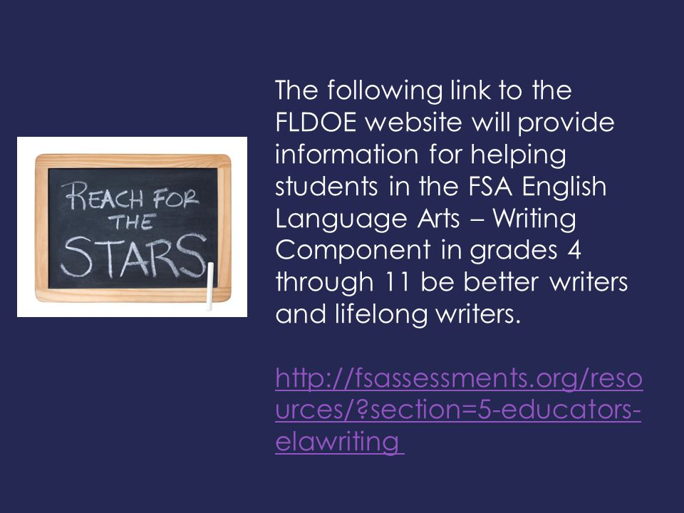 The following link to the FLDOE website will provide information for helping students in the FSA English Language Arts – Writing Component in grades 4 through 11 be better writers and lifelong writers.