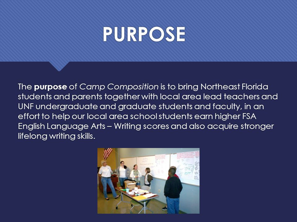 PURPOSE The purpose of Camp Composition is to bring Northeast Florida students and parents together with local area lead teachers and UNF undergraduate and graduate students and faculty, in an effort to help our local area school students earn higher FSA English Language Arts – Writing scores and also acquire stronger lifelong writing skills.