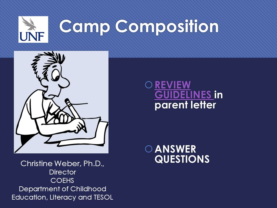 Camp Composition  REVIEW GUIDELINES in parent letter REVIEW GUIDELINES  ANSWER QUESTIONS Christine Weber, Ph.D., Director COEHS Department of Childhood Education, Literacy and TESOL
