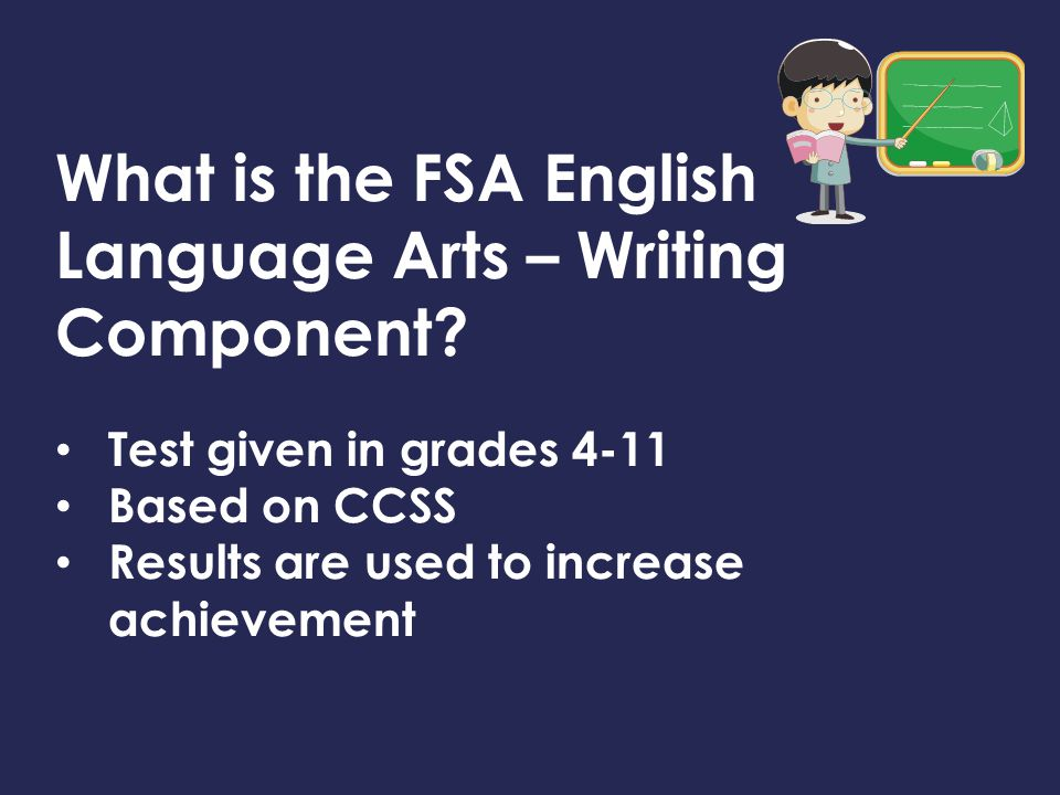 What is the FSA English Language Arts – Writing Component? Test given in grades 4-11 Based on CCSS Results are used to increase achievement