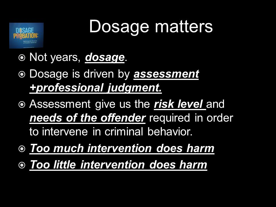 Dosage matters  Not years, dosage.  Dosage is driven by assessment +professional judgment.