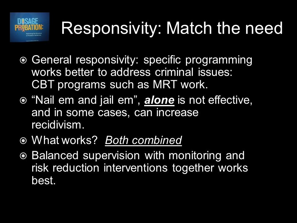 Responsivity: Match the need  General responsivity: specific programming works better to address criminal issues: CBT programs such as MRT work.