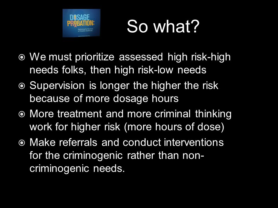 So what?  We must prioritize assessed high risk-high needs folks, then high risk-low needs  Supervision is longer the higher the risk because of mor
