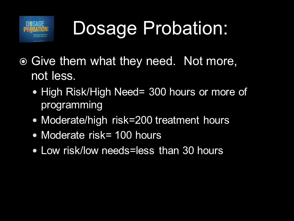 Dosage Probation:  Give them what they need. Not more, not less.