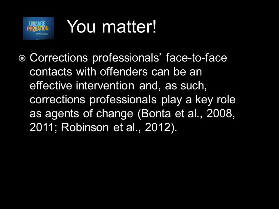 You matter!  Corrections professionals' face-to-face contacts with offenders can be an effective intervention and, as such, corrections professionals