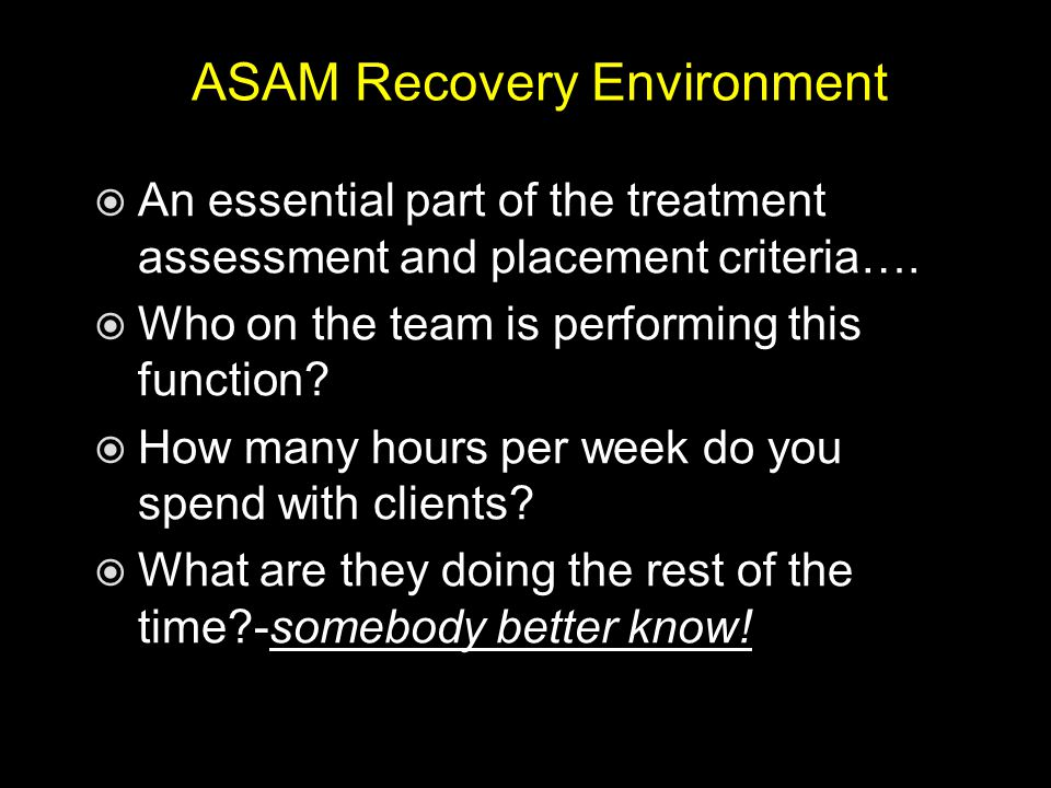 ASAM Recovery Environment  An essential part of the treatment assessment and placement criteria….