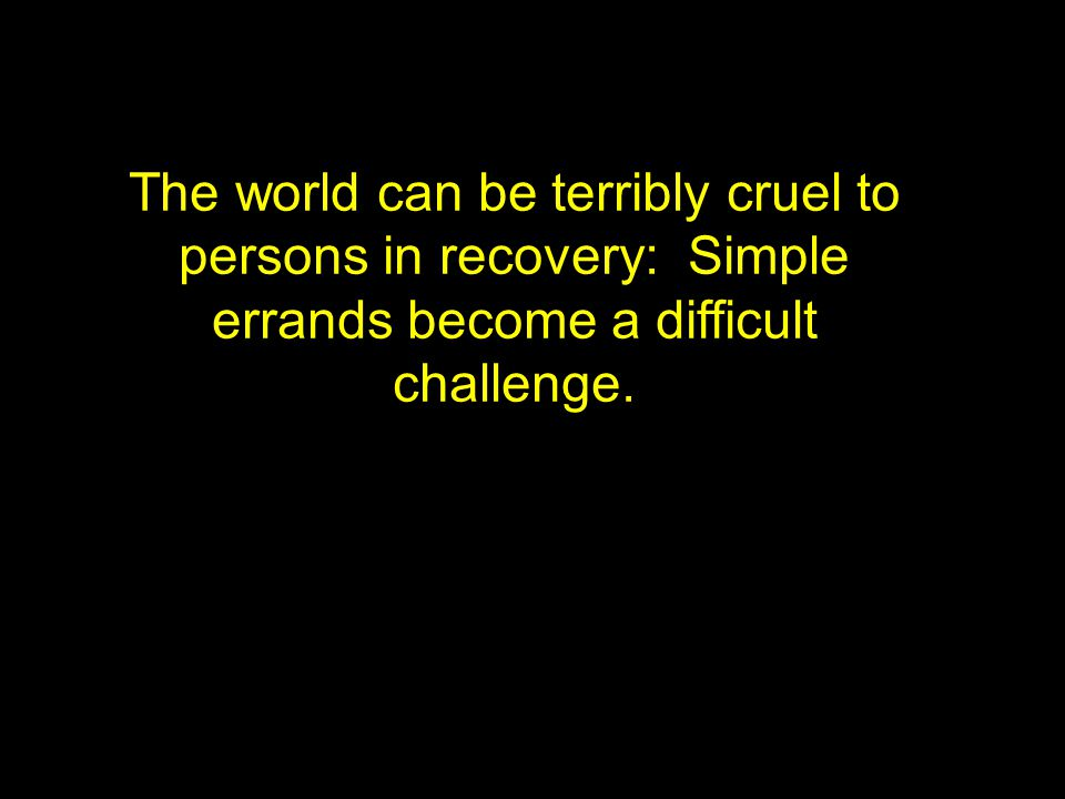 The world can be terribly cruel to persons in recovery: Simple errands become a difficult challenge.