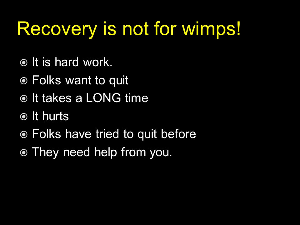 Recovery is not for wimps.  It is hard work.