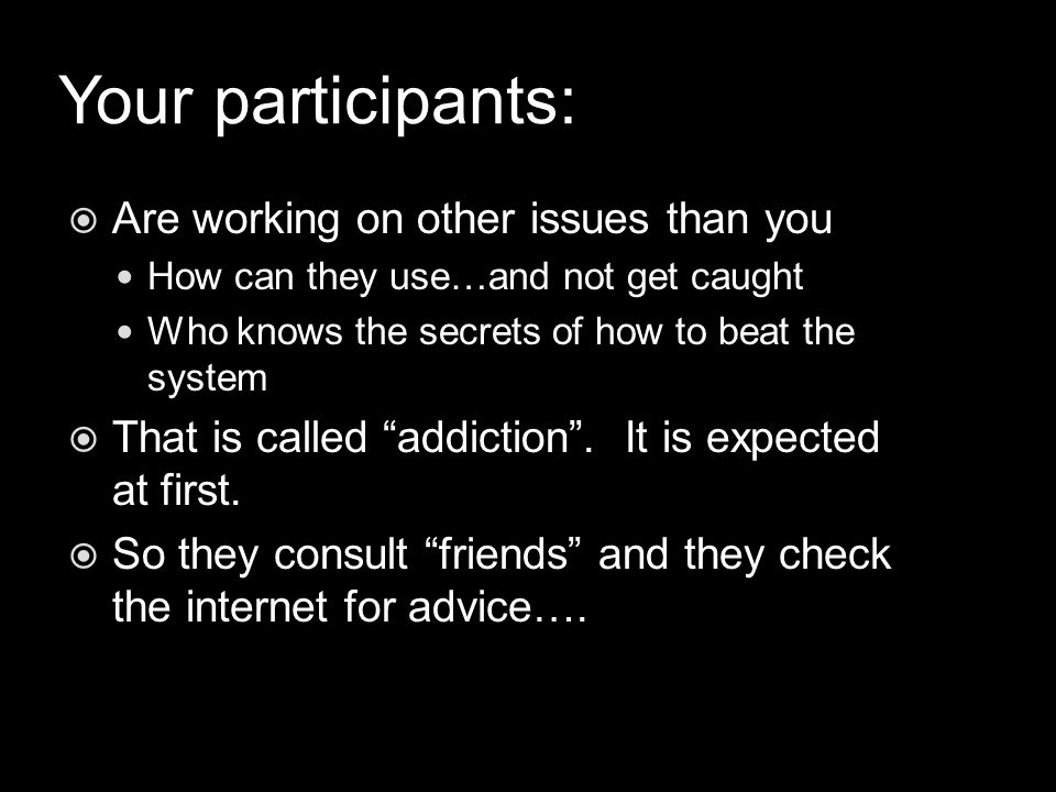 Your participants:  Are working on other issues than you How can they use…and not get caught Who knows the secrets of how to beat the system  That is called addiction .