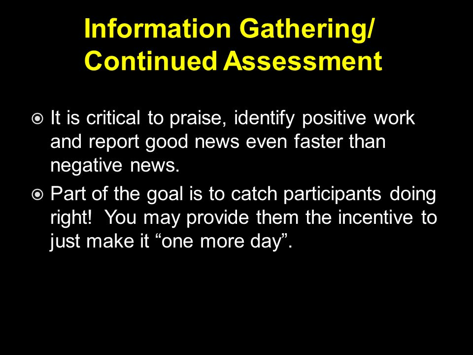 Information Gathering/ Continued Assessment  It is critical to praise, identify positive work and report good news even faster than negative news.