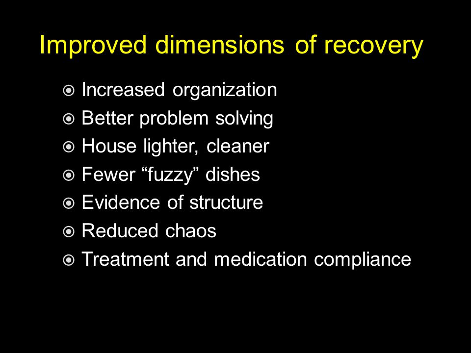 Improved dimensions of recovery  Increased organization  Better problem solving  House lighter, cleaner  Fewer fuzzy dishes  Evidence of structure  Reduced chaos  Treatment and medication compliance