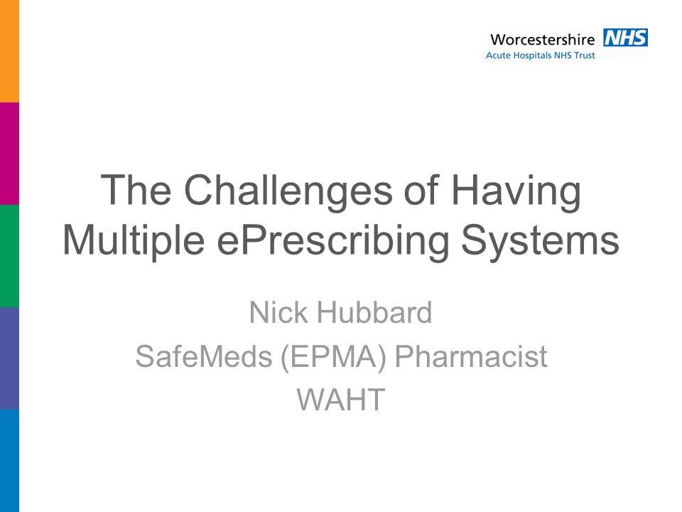 The Challenges of Having Multiple ePrescribing Systems Nick Hubbard SafeMeds (EPMA) Pharmacist WAHT