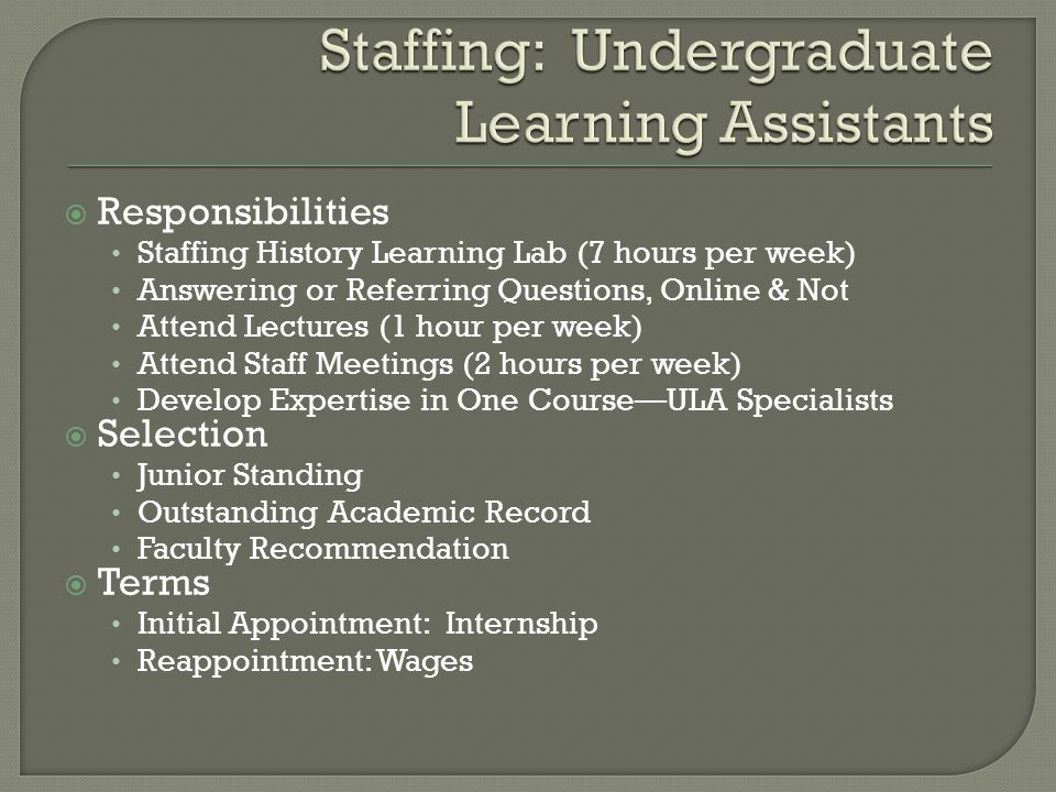  Responsibilities Staffing History Learning Lab (7 hours per week) Answering or Referring Questions, Online & Not Attend Lectures (1 hour per week) Attend Staff Meetings (2 hours per week) Develop Expertise in One Course—ULA Specialists  Selection Junior Standing Outstanding Academic Record Faculty Recommendation  Terms Initial Appointment: Internship Reappointment: Wages