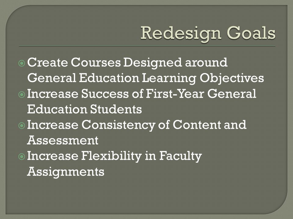  Create Courses Designed around General Education Learning Objectives  Increase Success of First-Year General Education Students  Increase Consistency of Content and Assessment  Increase Flexibility in Faculty Assignments