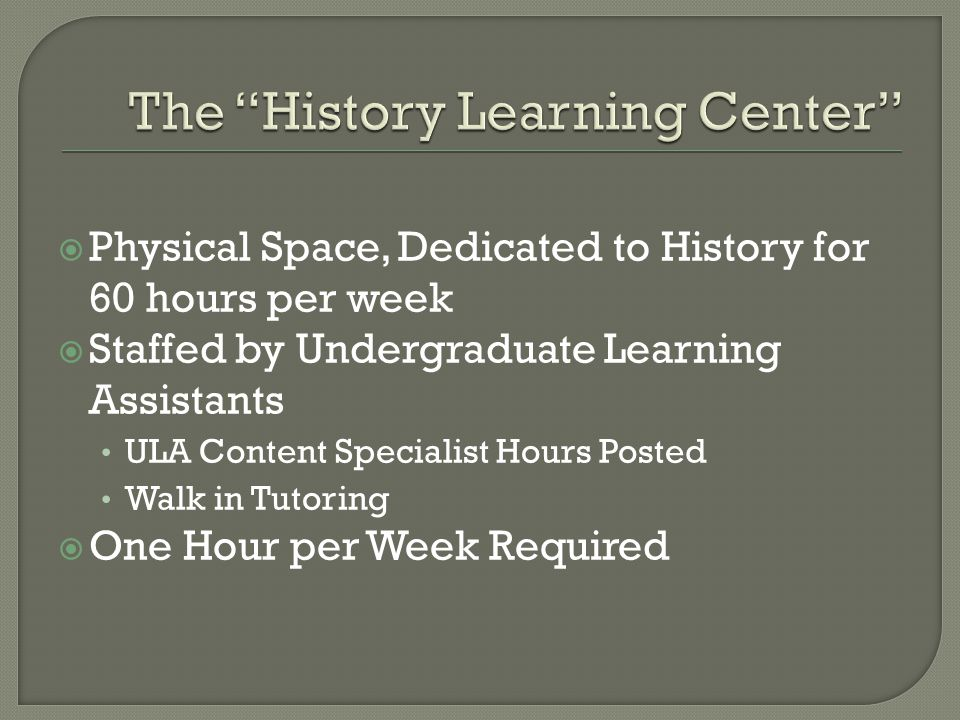  Physical Space, Dedicated to History for 60 hours per week  Staffed by Undergraduate Learning Assistants ULA Content Specialist Hours Posted Walk in Tutoring  One Hour per Week Required