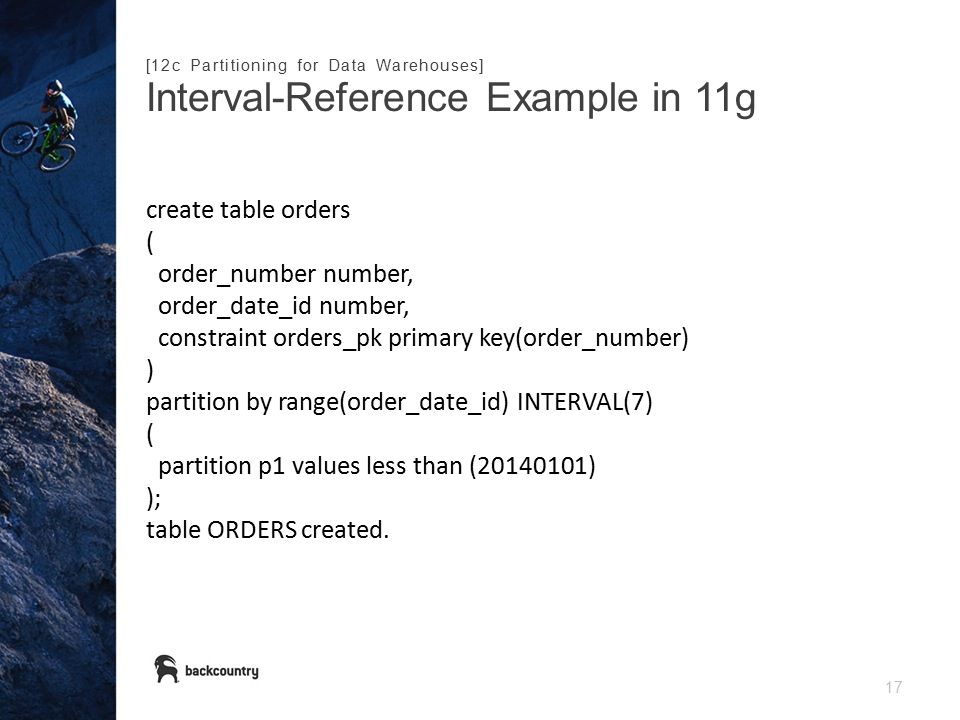17 Interval-Reference Example in 11g [12c Partitioning for Data Warehouses] create table orders ( order_number number, order_date_id number, constraint orders_pk primary key(order_number) ) partition by range(order_date_id) INTERVAL(7) ( partition p1 values less than (20140101) ); table ORDERS created.
