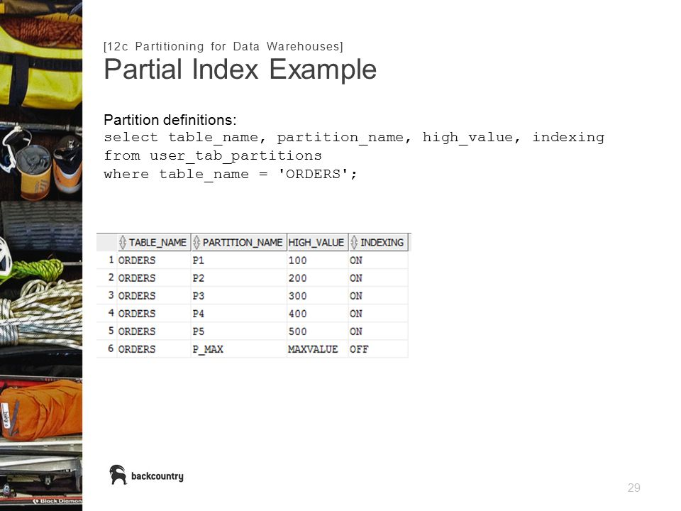 29 Partial Index Example [12c Partitioning for Data Warehouses] Partition definitions: select table_name, partition_name, high_value, indexing from user_tab_partitions where table_name = ORDERS ;