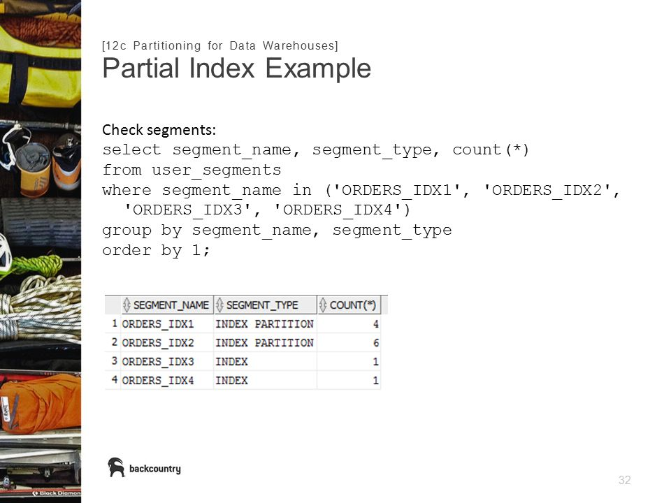 32 Partial Index Example [12c Partitioning for Data Warehouses] Check segments: select segment_name, segment_type, count(*) from user_segments where segment_name in ( ORDERS_IDX1 , ORDERS_IDX2 , ORDERS_IDX3 , ORDERS_IDX4 ) group by segment_name, segment_type order by 1;